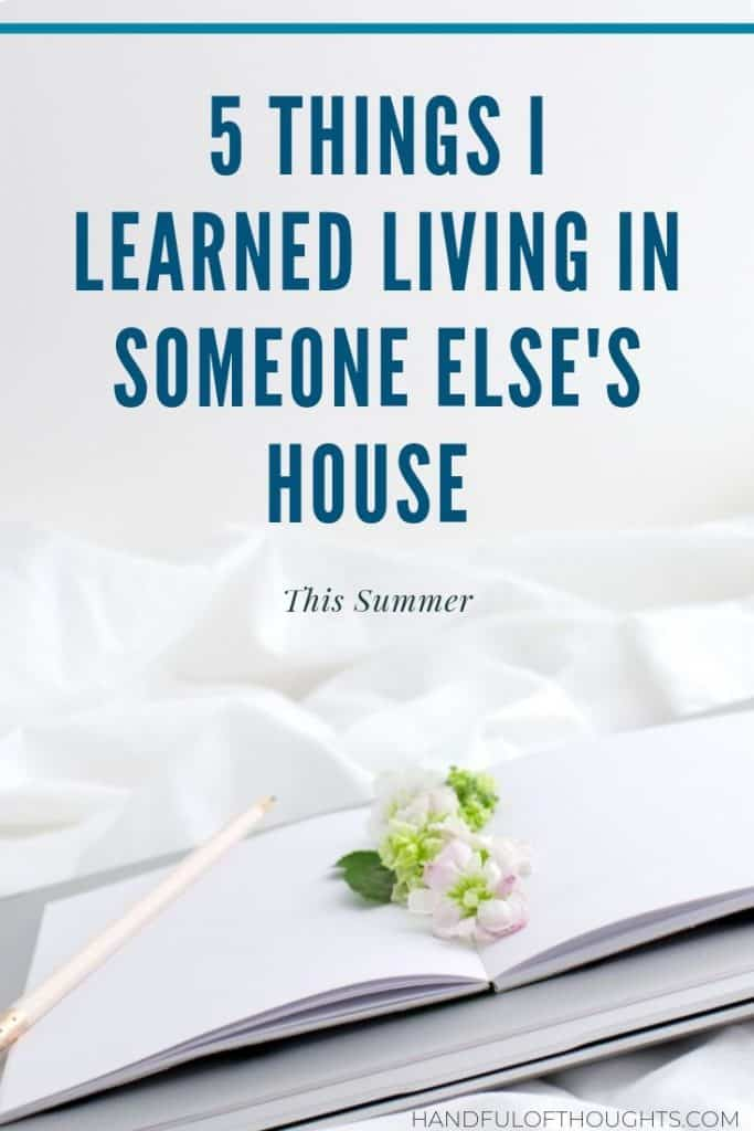 5 Things I Learned Living in Someone Else's House.  You can learn a lot about other people and yourself while living in someone else's house. #lessons #living #handfulofthoughts
