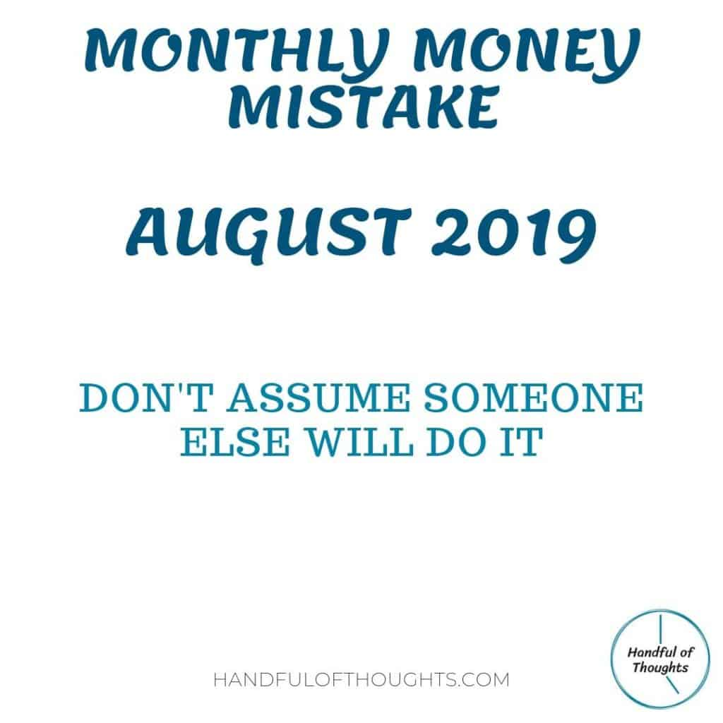 Monthly Money Mistake - August 2019. This month's money mistake is don't assume someone else will do it.  Read on for how this could cost or save your hundreds of dollars next month. #moneymistake #dontassume #handfulofthoughts