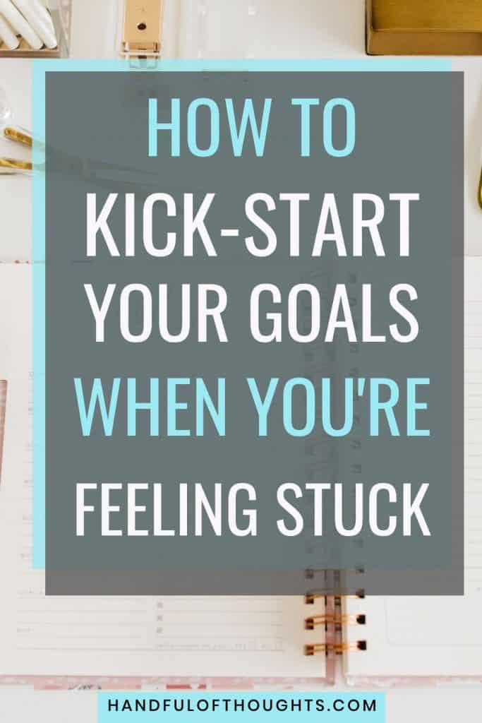 How to kick start your goals when you're feeling stuck. Are you having a hard time achieving your goals? Find out how these 6 tips can help you not only kick-start your goals but also achieve them. #handfulofthoughts #goalsetting #motivation